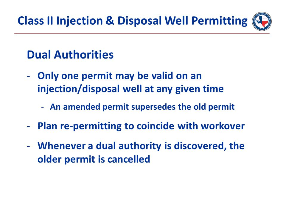 Dual Authorities -Only one permit may be valid on an injection/disposal well at any given time -An amended permit supersedes the old permit -Plan re-permitting to coincide with workover -Whenever a dual authority is discovered, the older permit is cancelled Class II Injection & Disposal Well Permitting