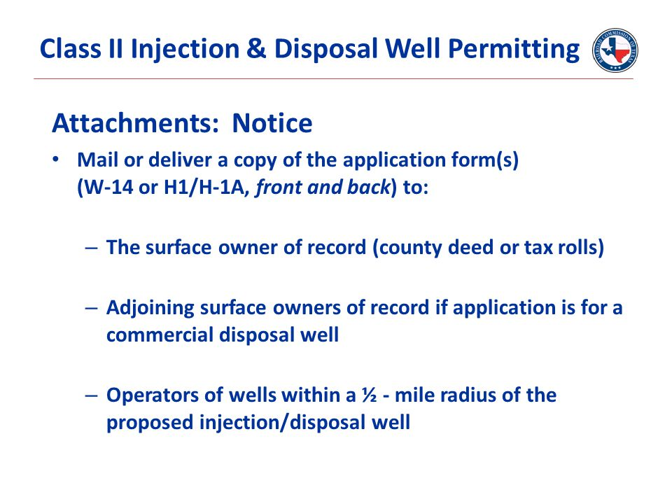 Attachments: Notice Mail or deliver a copy of the application form(s) (W-14 or H1/H-1A, front and back) to: – The surface owner of record (county deed or tax rolls) – Adjoining surface owners of record if application is for a commercial disposal well – Operators of wells within a ½ - mile radius of the proposed injection/disposal well Class II Injection & Disposal Well Permitting