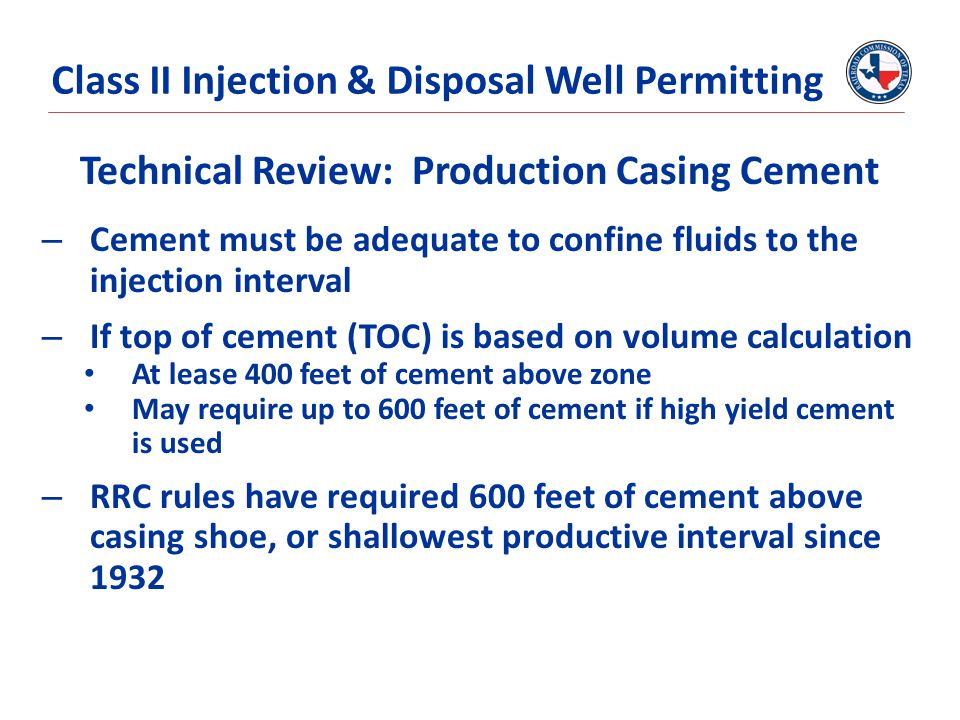 Technical Review: Production Casing Cement – Cement must be adequate to confine fluids to the injection interval – If top of cement (TOC) is based on volume calculation At lease 400 feet of cement above zone May require up to 600 feet of cement if high yield cement is used – RRC rules have required 600 feet of cement above casing shoe, or shallowest productive interval since 1932 Class II Injection & Disposal Well Permitting