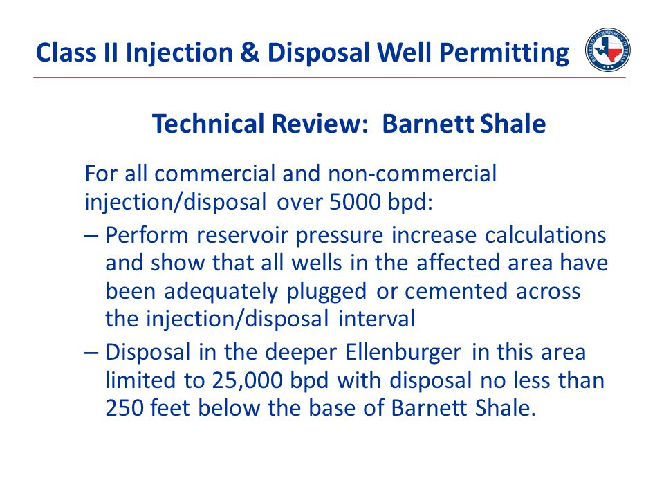 Technical Review: Barnett Shale For all commercial and non-commercial injection/disposal over 5000 bpd: – Perform reservoir pressure increase calculations and show that all wells in the affected area have been adequately plugged or cemented across the injection/disposal interval – Disposal in the deeper Ellenburger in this area limited to 25,000 bpd with disposal no less than 250 feet below the base of Barnett Shale.
