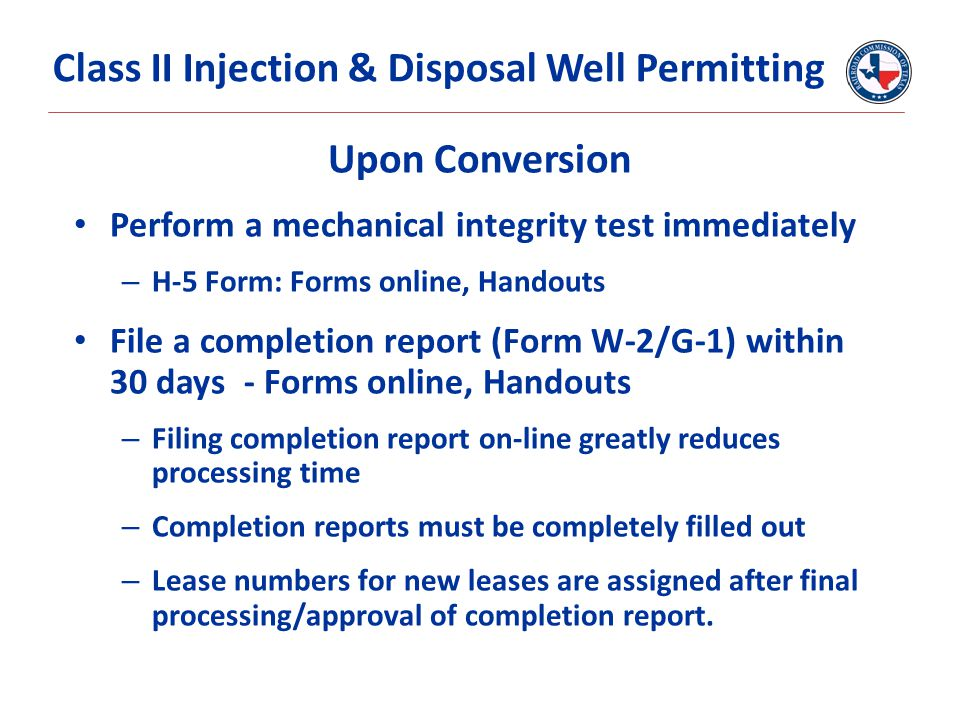Upon Conversion Perform a mechanical integrity test immediately – H-5 Form: Forms online, Handouts File a completion report (Form W-2/G-1) within 30 d