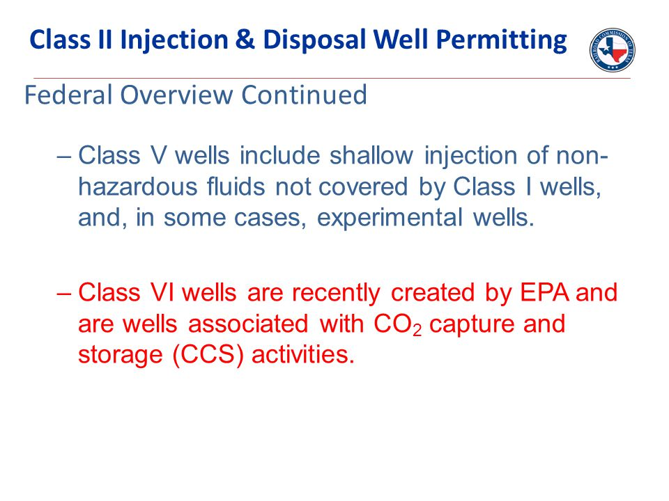 –Class V wells include shallow injection of non- hazardous fluids not covered by Class I wells, and, in some cases, experimental wells. –Class VI well