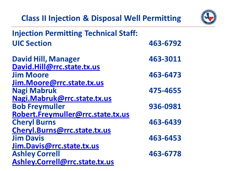 Injection Permitting Technical Staff: UIC Section 463-6792 David Hill, Manager463-3011 David.Hill@rrc.state.tx.us Jim Moore463-6473 Jim.Moore@rrc.stat