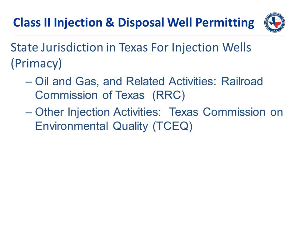 State Jurisdiction in Texas For Injection Wells (Primacy) –Oil and Gas, and Related Activities: Railroad Commission of Texas (RRC) –Other Injection Ac