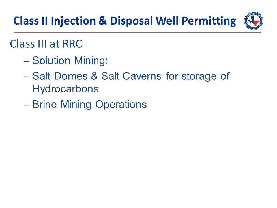 Class III at RRC –Solution Mining: –Salt Domes & Salt Caverns for storage of Hydrocarbons –Brine Mining Operations