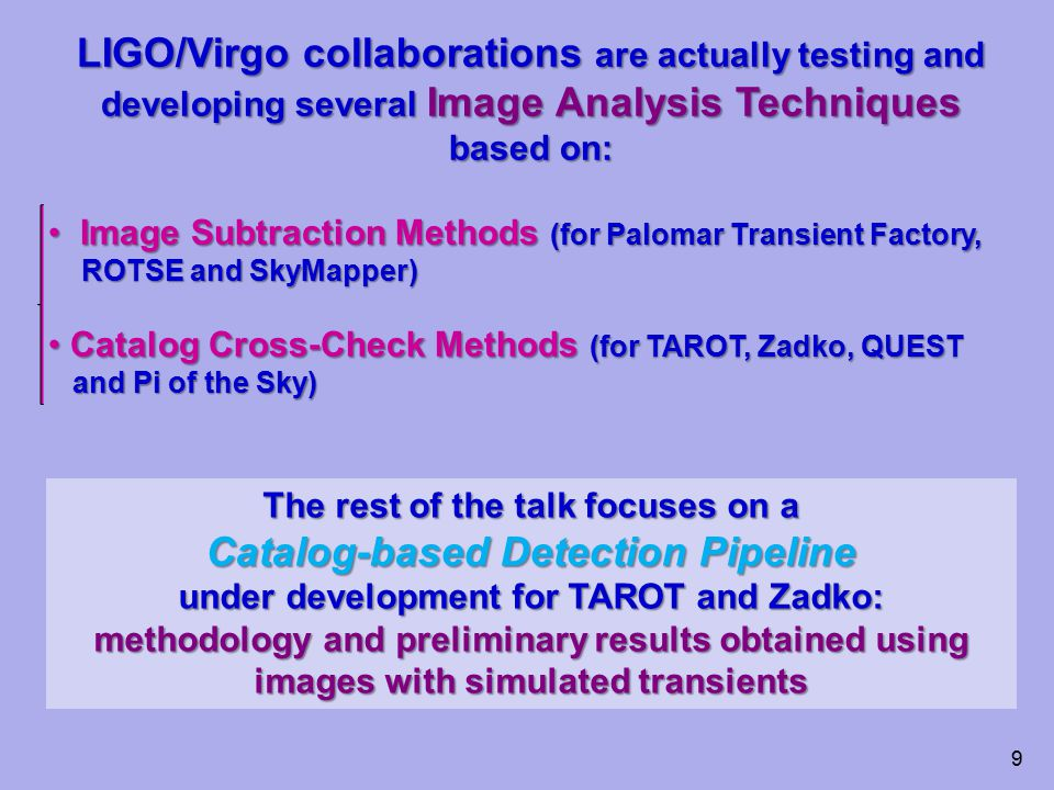 LIGO/Virgo collaborations are actually testing and developing several Image Analysis Techniques based on: Image Subtraction Methods (for Palomar Transient Factory, Image Subtraction Methods (for Palomar Transient Factory, ROTSE and SkyMapper) ROTSE and SkyMapper) Catalog Cross-Check Methods (for TAROT, Zadko, QUEST Catalog Cross-Check Methods (for TAROT, Zadko, QUEST and Pi of the Sky) and Pi of the Sky) 9 The rest of the talk focuses on a Catalog-based Detection Pipeline under development for TAROT and Zadko: methodology and preliminary results obtained using images with simulated transients