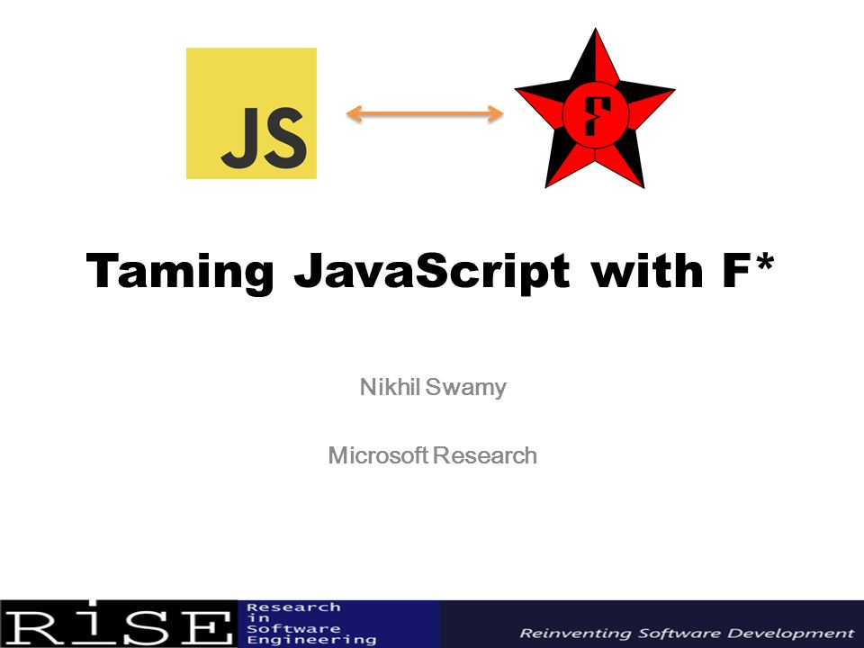 Taming JavaScript with F* Nikhil Swamy Microsoft Research