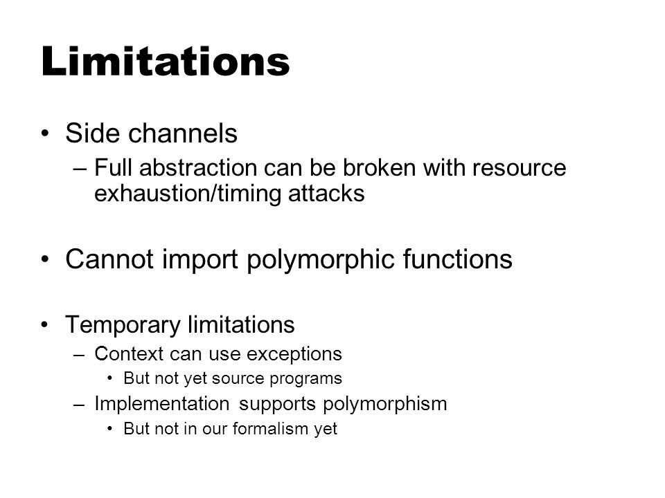Limitations Side channels – Full abstraction can be broken with resource exhaustion/timing attacks Cannot import polymorphic functions Temporary limitations – Context can use exceptions But not yet source programs – Implementation supports polymorphism But not in our formalism yet
