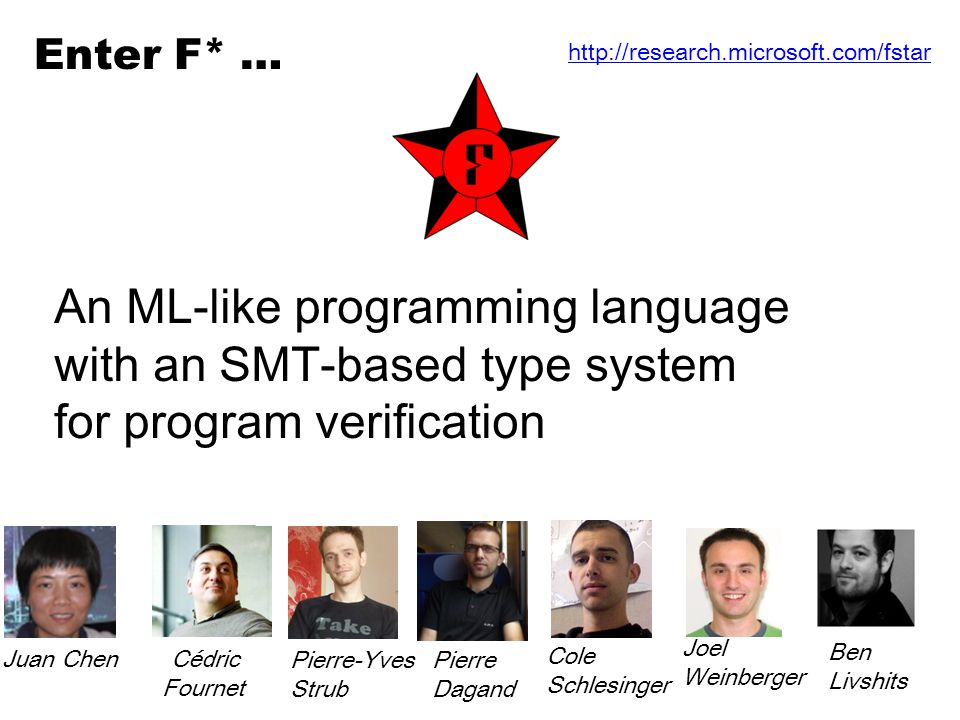 An ML-like programming language with an SMT-based type system for program verification Enter F* … http://research.microsoft.com/fstar Juan Chen Cédric Fournet Ben Livshits Pierre Dagand Cole Schlesinger Joel Weinberger Pierre-Yves Strub