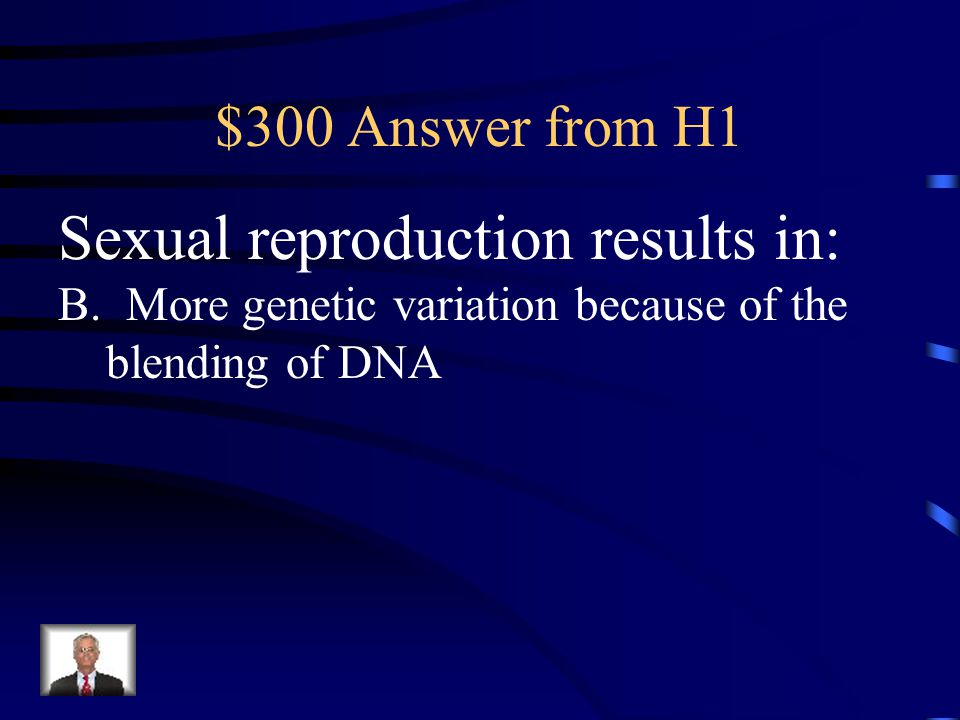 $300 Question from H1 Sexual reproduction results in: a.Exact copies of the parent are created b.More genetic variation because of the blending of DNA c.Very little genetic variation occurs d.No change in DNA
