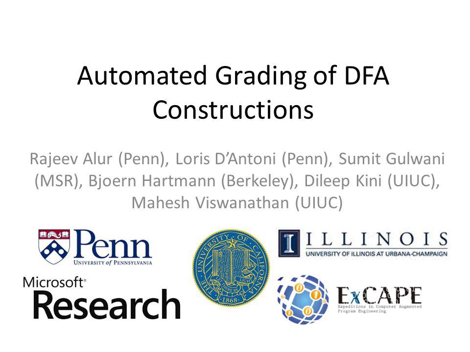 Automated Grading of DFA Constructions Rajeev Alur (Penn), Loris D'Antoni (Penn), Sumit Gulwani (MSR), Bjoern Hartmann (Berkeley), Dileep Kini (UIUC),