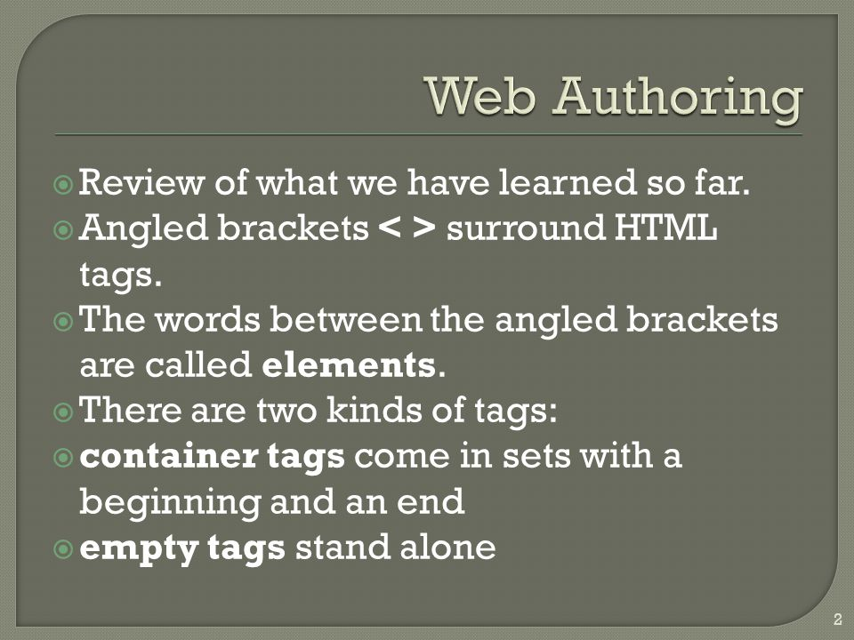  Review of what we have learned so far.  Angled brackets surround HTML tags.  The words between the angled brackets are called elements.  There ar