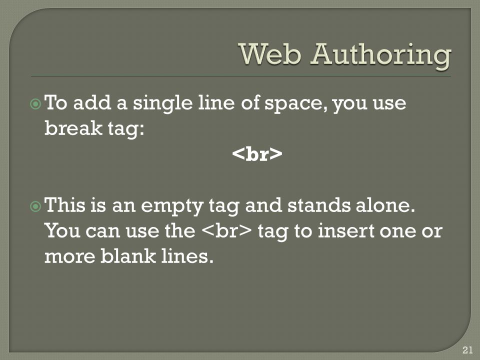  To add a single line of space, you use break tag:  This is an empty tag and stands alone. You can use the tag to insert one or more blank lines. 21