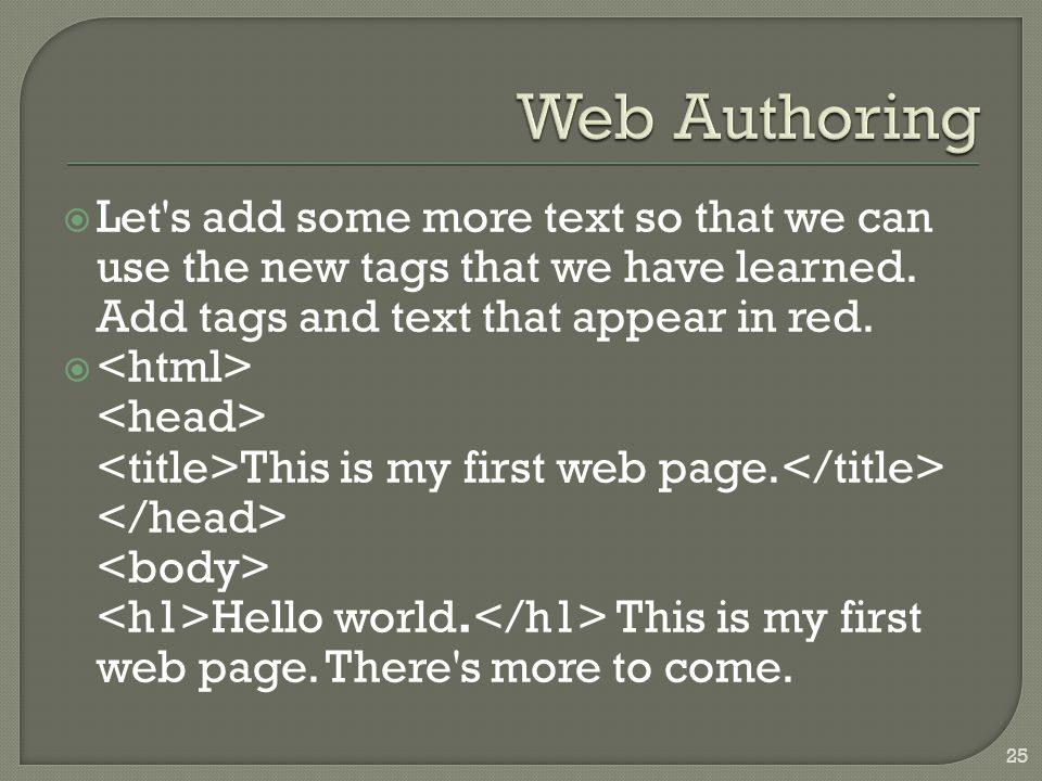  Let's add some more text so that we can use the new tags that we have learned. Add tags and text that appear in red.  This is my first web page. He
