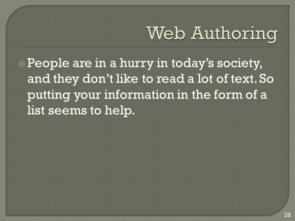  People are in a hurry in today's society, and they don't like to read a lot of text. So putting your information in the form of a list seems to help