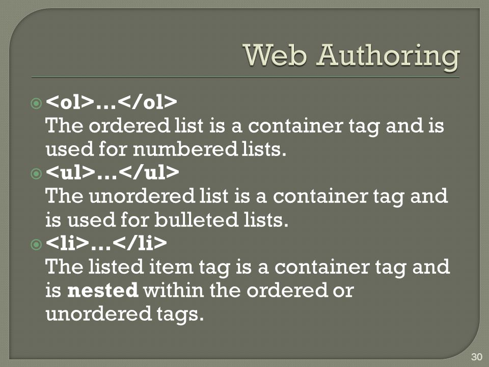  … The ordered list is a container tag and is used for numbered lists.  … The unordered list is a container tag and is used for bulleted lists.  …
