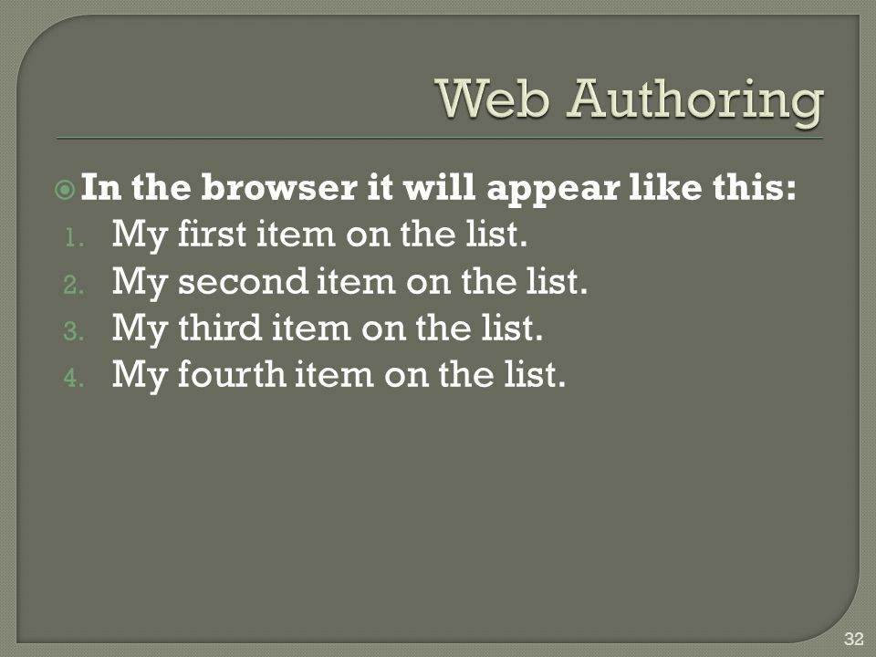  In the browser it will appear like this: 1. My first item on the list. 2. My second item on the list. 3. My third item on the list. 4. My fourth ite