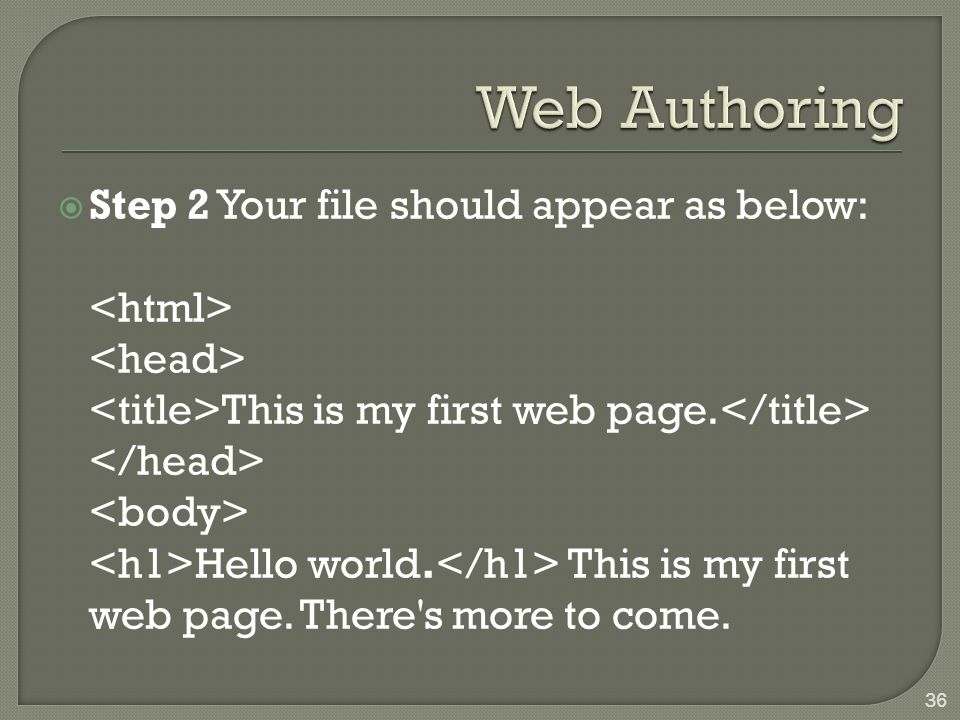  Step 2 Your file should appear as below: This is my first web page. Hello world. This is my first web page. There's more to come. 36