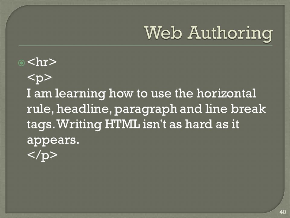  I am learning how to use the horizontal rule, headline, paragraph and line break tags. Writing HTML isn't as hard as it appears. 40