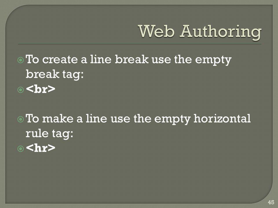  To create a line break use the empty break tag:   To make a line use the empty horizontal rule tag:  45
