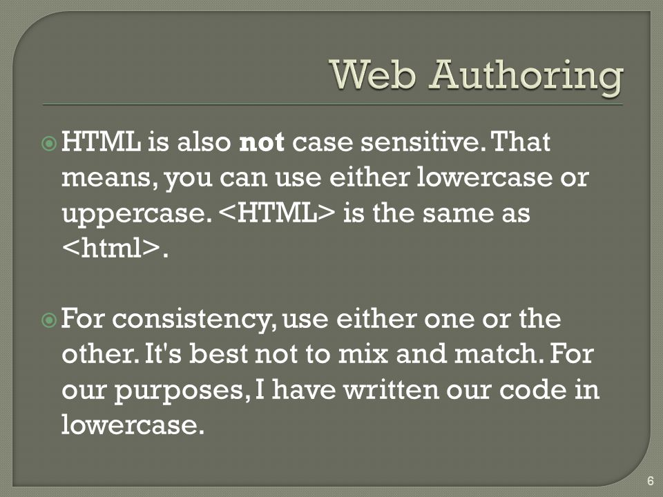 HTML is also not case sensitive.That means, you can use either lowercase or uppercase.