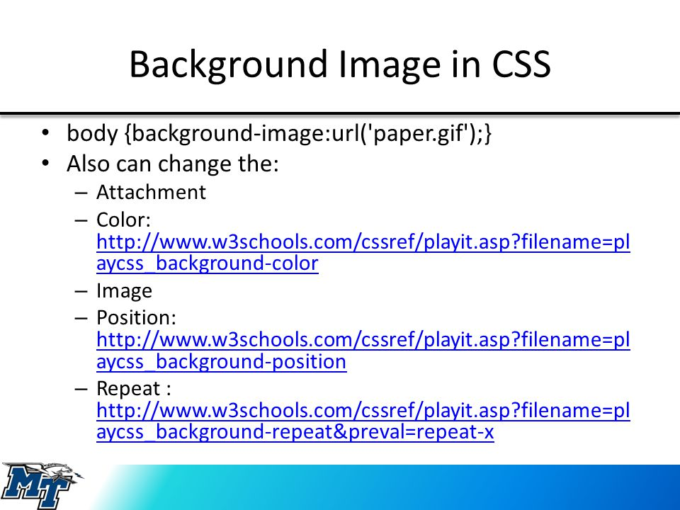 Background Image in CSS body {background-image:url( paper.gif );} Also can change the: – Attachment – Color: http://www.w3schools.com/cssref/playit.asp?filename=pl aycss_background-color http://www.w3schools.com/cssref/playit.asp?filename=pl aycss_background-color – Image – Position: http://www.w3schools.com/cssref/playit.asp?filename=pl aycss_background-position http://www.w3schools.com/cssref/playit.asp?filename=pl aycss_background-position – Repeat : http://www.w3schools.com/cssref/playit.asp?filename=pl aycss_background-repeat&preval=repeat-x http://www.w3schools.com/cssref/playit.asp?filename=pl aycss_background-repeat&preval=repeat-x