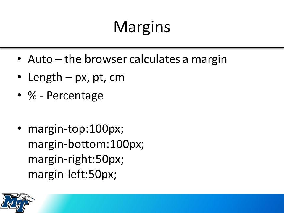 Margins Auto – the browser calculates a margin Length – px, pt, cm % - Percentage margin-top:100px; margin-bottom:100px; margin-right:50px; margin-left:50px;