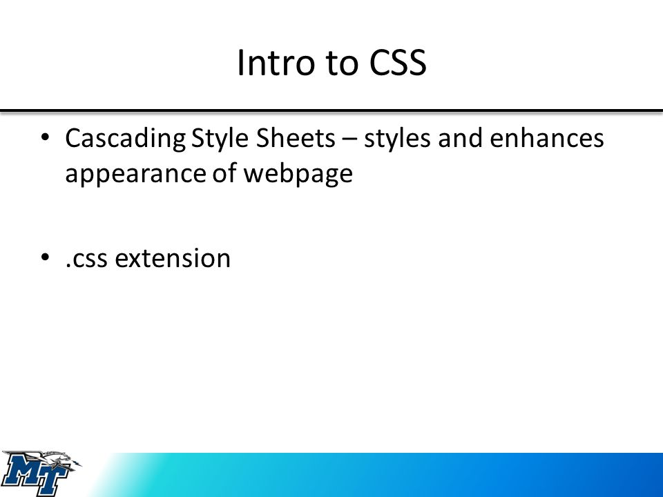 Intro to CSS Cascading Style Sheets – styles and enhances appearance of webpage.css extension