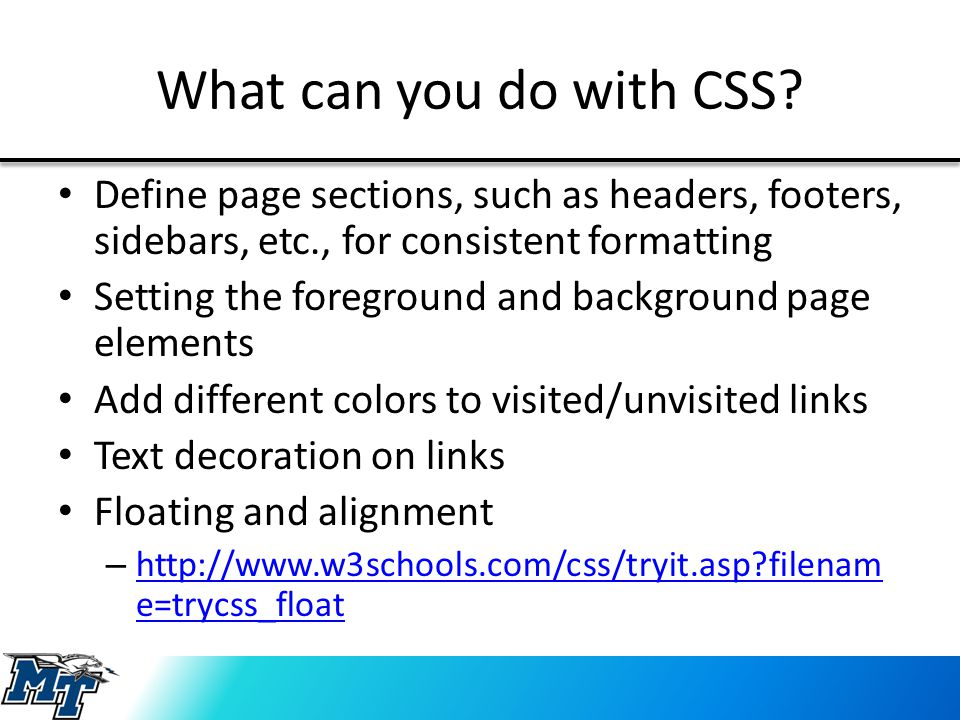 What can you do with CSS? Define page sections, such as headers, footers, sidebars, etc., for consistent formatting Setting the foreground and backgro