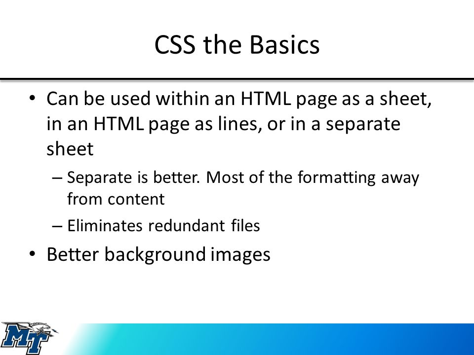 CSS the Basics Can be used within an HTML page as a sheet, in an HTML page as lines, or in a separate sheet – Separate is better. Most of the formatti