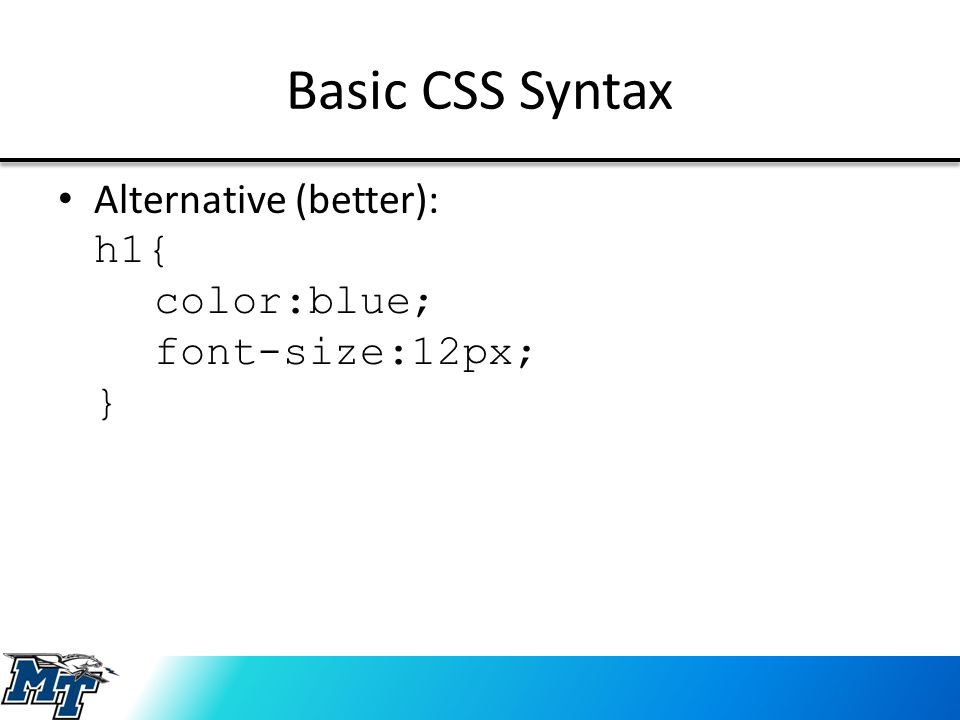 Basic CSS Syntax Alternative (better): h1{ color:blue; font-size:12px; }