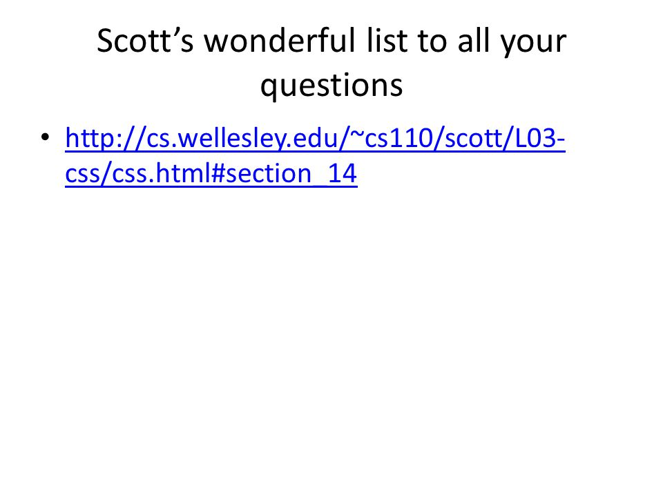 Scott's wonderful list to all your questions http://cs.wellesley.edu/~cs110/scott/L03- css/css.html#section_14 http://cs.wellesley.edu/~cs110/scott/L03- css/css.html#section_14