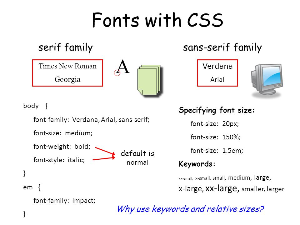 Fonts with CSS serif familysans-serif family Times New Roman Georgia Verdana Arial body { font-family: Verdana, Arial, sans-serif; font-size: medium; font-weight: bold; font-style: italic; } em { font-family: Impact; } default is normal Specifying font size: font-size: 20px; font-size: 150%; font-size: 1.5em; Keywords: xx-small, x-small, small, medium, large, x-large, xx-large, smaller, larger A Why use keywords and relative sizes