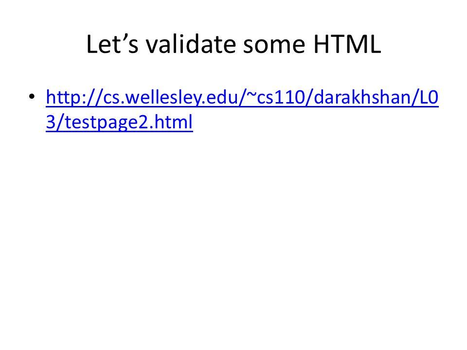 Let's validate some HTML http://cs.wellesley.edu/~cs110/darakhshan/L0 3/testpage2.html http://cs.wellesley.edu/~cs110/darakhshan/L0 3/testpage2.html