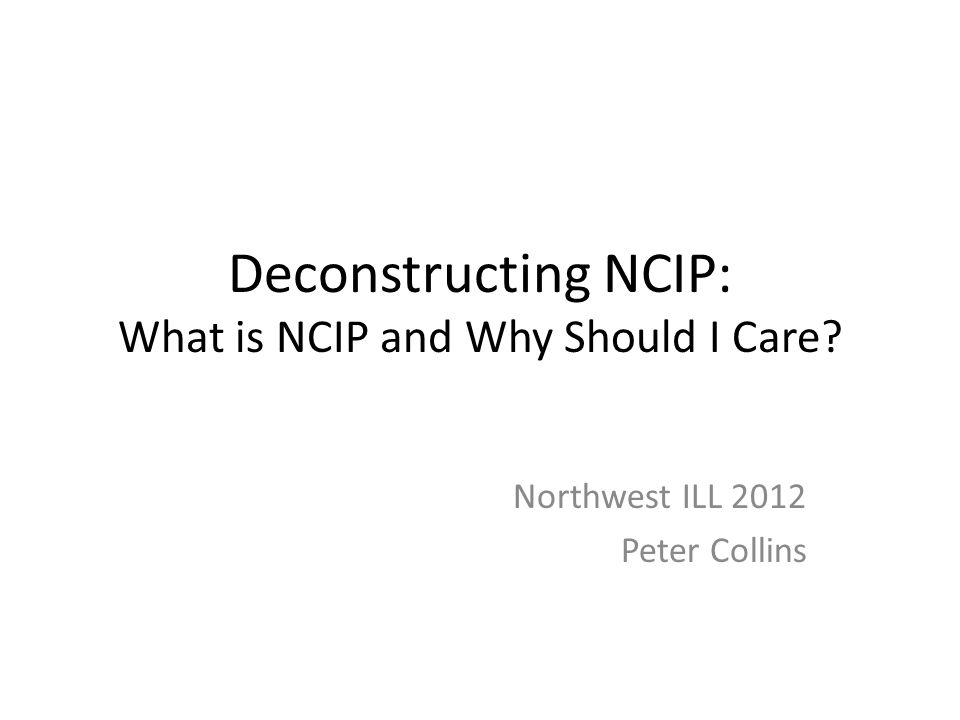 Deconstructing NCIP: What is NCIP and Why Should I Care Northwest ILL 2012 Peter Collins