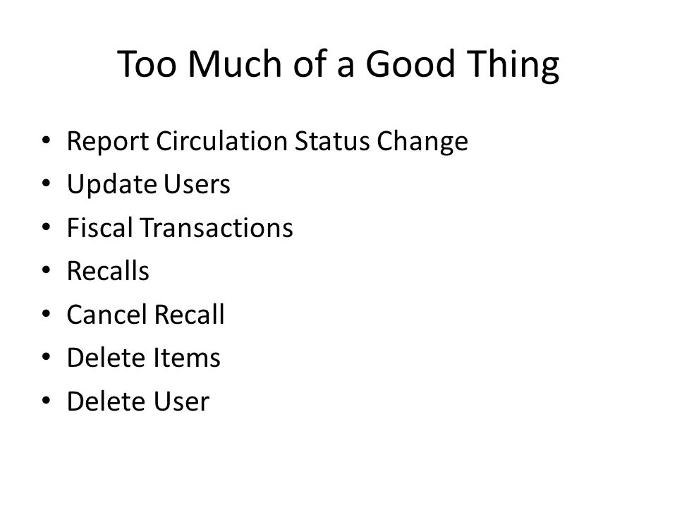 Too Much of a Good Thing Report Circulation Status Change Update Users Fiscal Transactions Recalls Cancel Recall Delete Items Delete User