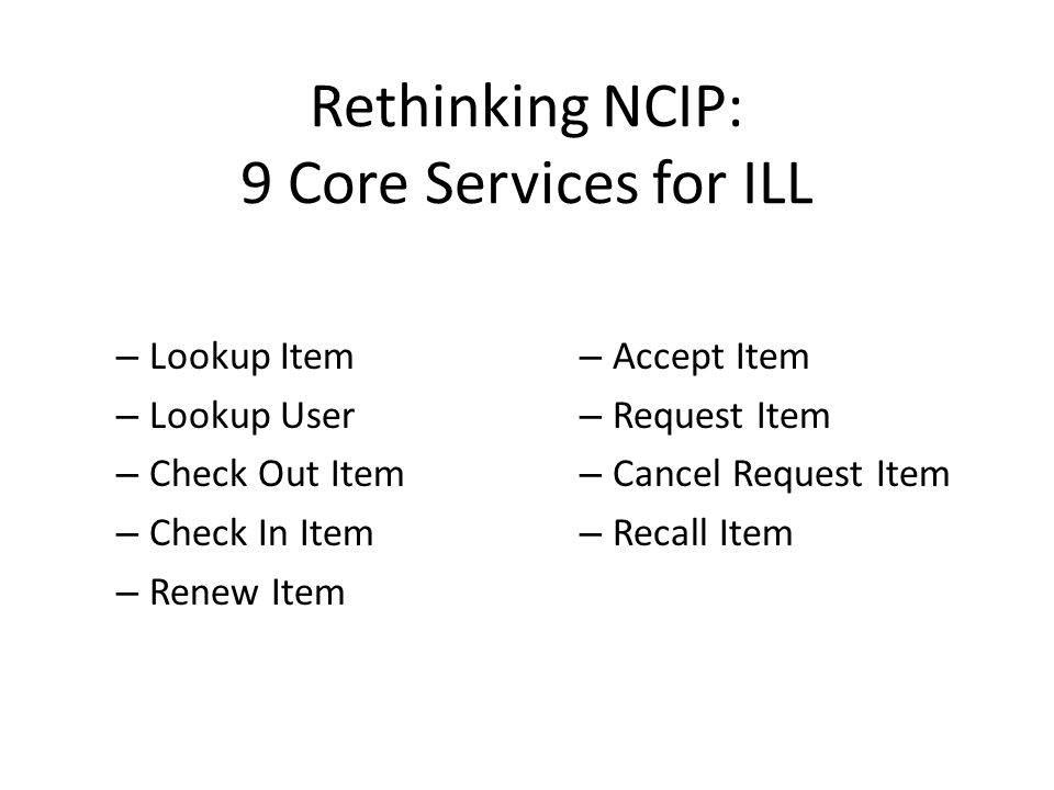 Rethinking NCIP: 9 Core Services for ILL – Lookup Item – Lookup User – Check Out Item – Check In Item – Renew Item – Accept Item – Request Item – Cancel Request Item – Recall Item
