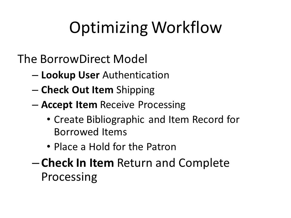 Optimizing Workflow The BorrowDirect Model – Lookup User Authentication – Check Out Item Shipping – Accept Item Receive Processing Create Bibliographic and Item Record for Borrowed Items Place a Hold for the Patron – Check In Item Return and Complete Processing