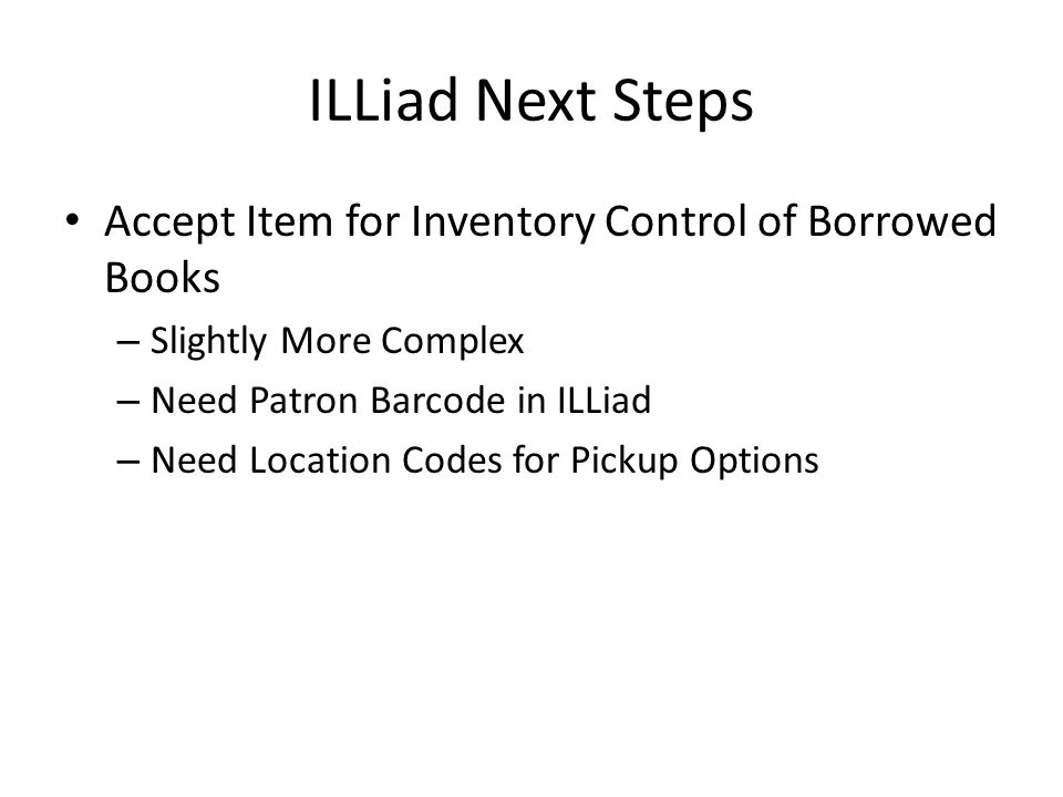 ILLiad Next Steps Accept Item for Inventory Control of Borrowed Books – Slightly More Complex – Need Patron Barcode in ILLiad – Need Location Codes for Pickup Options