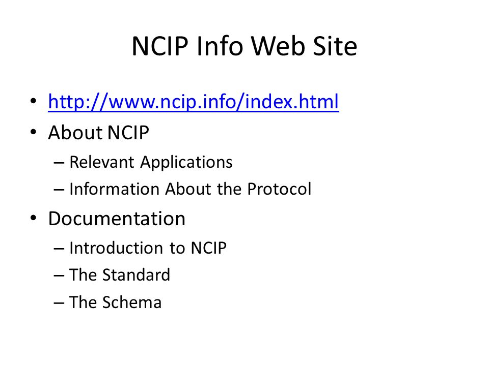 NCIP Info Web Site http://www.ncip.info/index.html About NCIP – Relevant Applications – Information About the Protocol Documentation – Introduction to NCIP – The Standard – The Schema