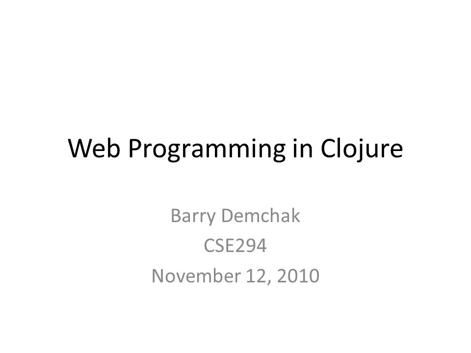 Web Programming in Clojure Barry Demchak CSE294 November 12, 2010