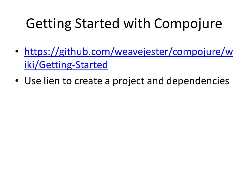 Getting Started with Compojure https://github.com/weavejester/compojure/w iki/Getting-Started https://github.com/weavejester/compojure/w iki/Getting-S