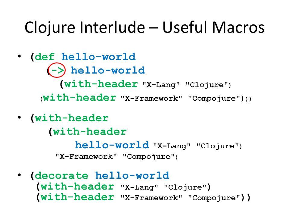 Clojure Interlude – Useful Macros (def hello-world (-> hello-world (with-header X-Lang Clojure ) ( with-header X-Framework Compojure ) )) (with-header hello-world X-Lang Clojure ) X-Framework Compojure ) (decorate hello-world (with-header X-Lang Clojure ) (with-header X-Framework Compojure ))