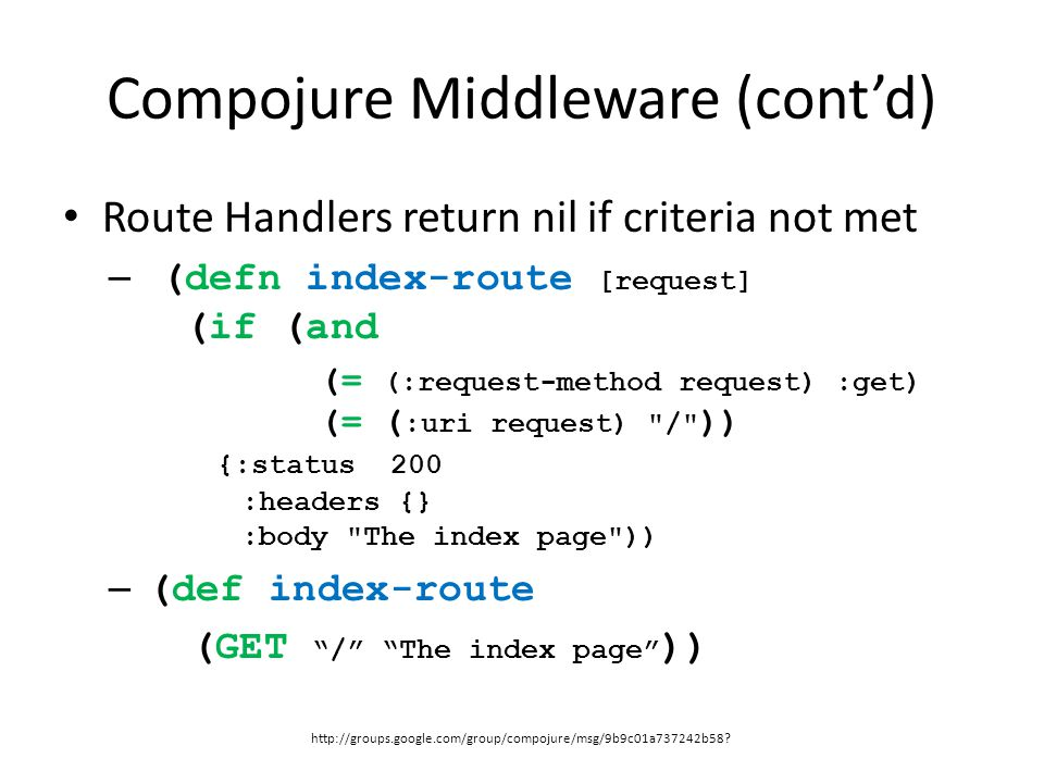 Compojure Middleware (cont'd) Route Handlers return nil if criteria not met – (defn index-route [request] (if (and (= (:request-method request) :get)