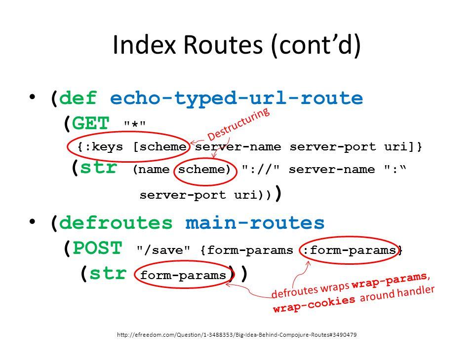 Index Routes (cont'd) (def echo-typed-url-route (GET * {:keys [scheme server-name server-port uri]} (str (name scheme) :// server-name : server-port uri)) ) (defroutes main-routes (POST /save {form-params :form-params} (str form-params )) http://efreedom.com/Question/1-3488353/Big-Idea-Behind-Compojure-Routes#3490479 Destructuring defroutes wraps wrap-params, wrap-cookies around handler