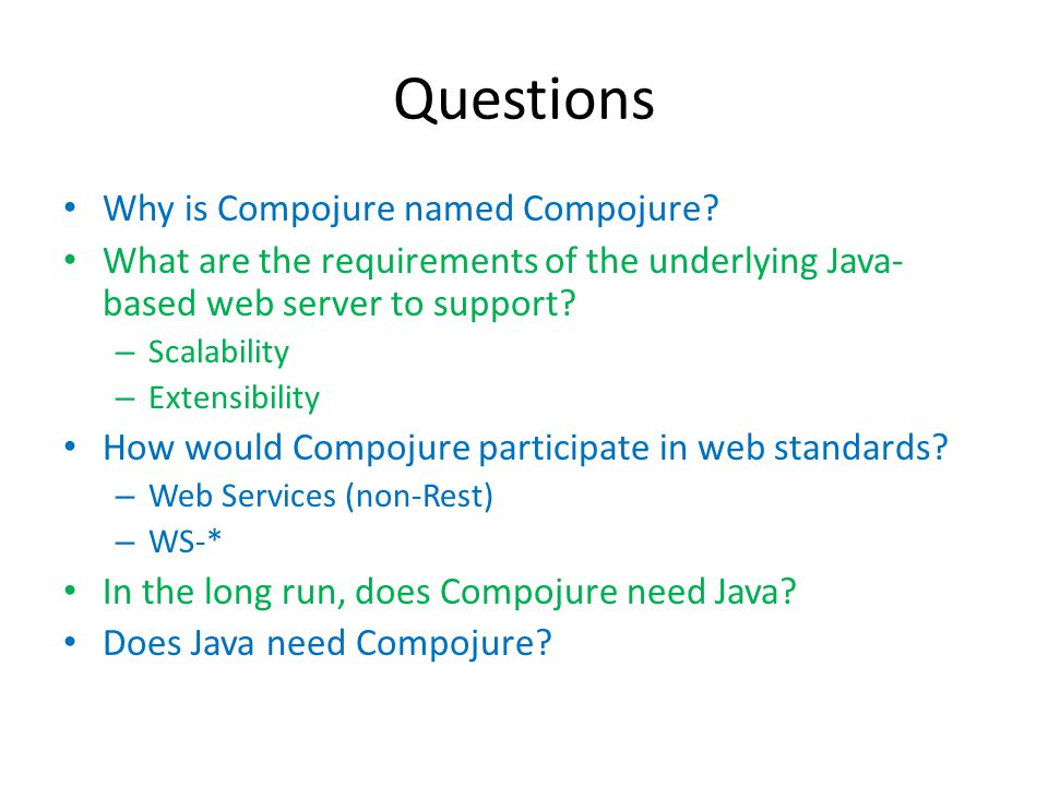 Questions Why is Compojure named Compojure? What are the requirements of the underlying Java- based web server to support? – Scalability – Extensibili
