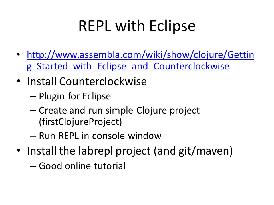 REPL with Eclipse http://www.assembla.com/wiki/show/clojure/Gettin g_Started_with_Eclipse_and_Counterclockwise http://www.assembla.com/wiki/show/cloju