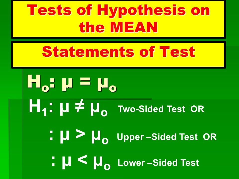 Tests of Hypothesis on the MEAN Statements of Test H o : μ = μ o H o : μ = μ o H 1 : μ ≠ μ o Two-Sided Test OR : μ > μ o Upper –Sided Test OR : μ < μ