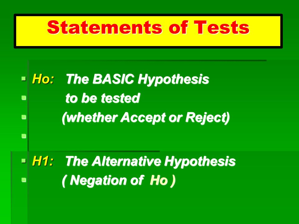 Statements of Tests  H1: The Alternative Hypothesis  ( Negation of Ho )  Ho: The BASIC Hypothesis  to be tested  (whether Accept or Reject) 
