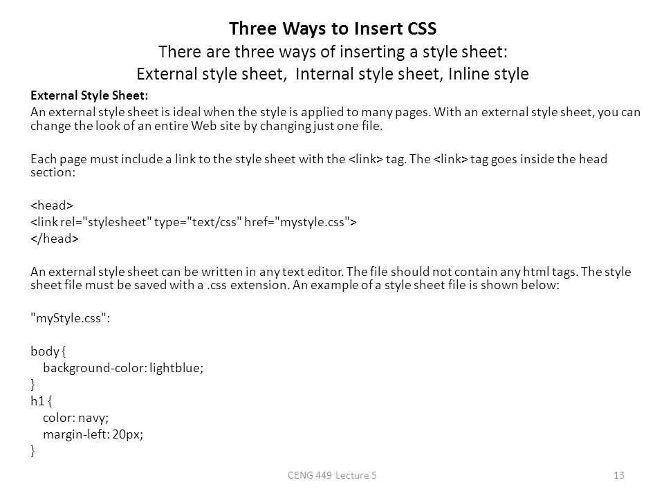 Three Ways to Insert CSS There are three ways of inserting a style sheet: External style sheet, Internal style sheet, Inline style External Style Shee